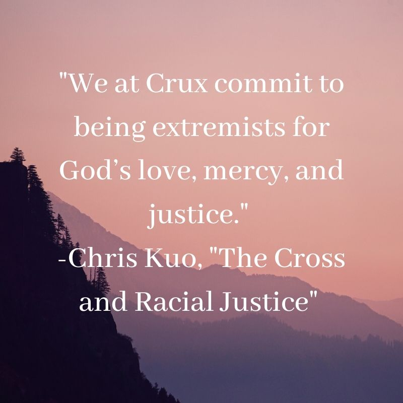 _We at Crux commit to being extremists for God's love, mercy, and justice._ -Chris Kuo, _The Cross and Racial Justice_ (1)